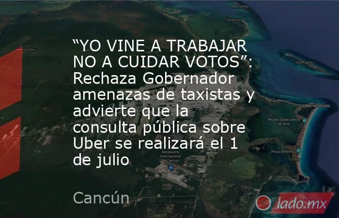 """""""YO VINE A TRABAJAR NO A CUIDAR VOTOS"""": Rechaza Gobernador amenazas de taxistas y advierte que la consulta pública sobre Uber se realizará el 1 de julio. Noticias en tiempo real"""