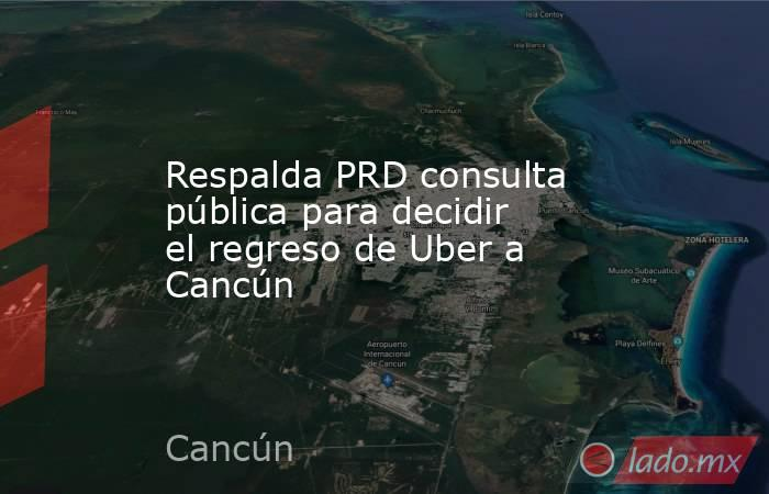 Respalda PRD consulta pública para decidir el regreso de Uber a Cancún. Noticias en tiempo real