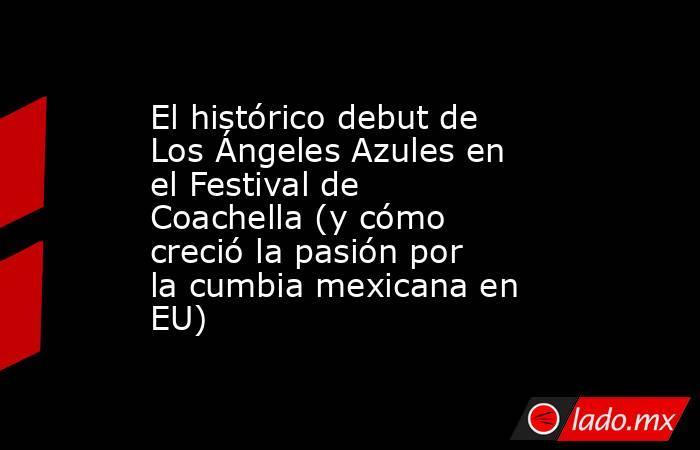 El histórico debut de Los Ángeles Azules en el Festival de Coachella (y cómo creció la pasión por la cumbia mexicana en EU). Noticias en tiempo real