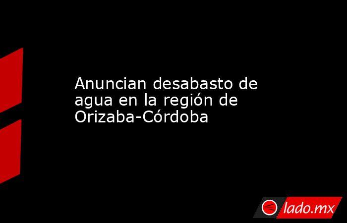 Anuncian desabasto de agua en la región de Orizaba-Córdoba. Noticias en tiempo real