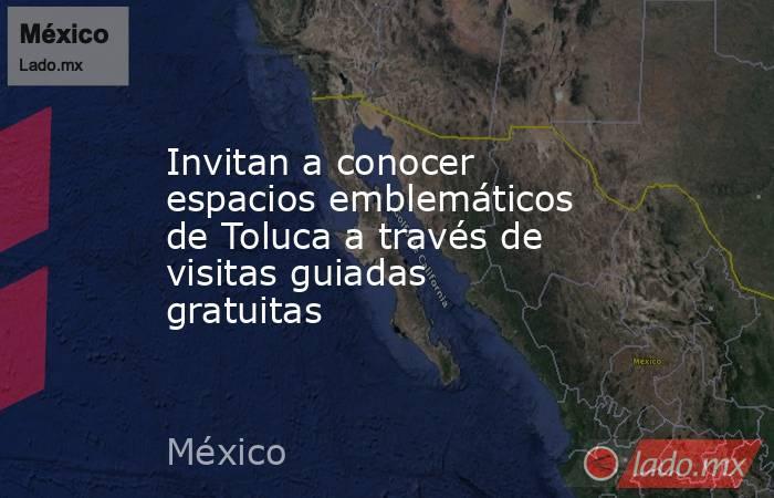 Invitan a conocer espacios emblemáticos de Toluca a través de visitas guiadas gratuitas. Noticias en tiempo real