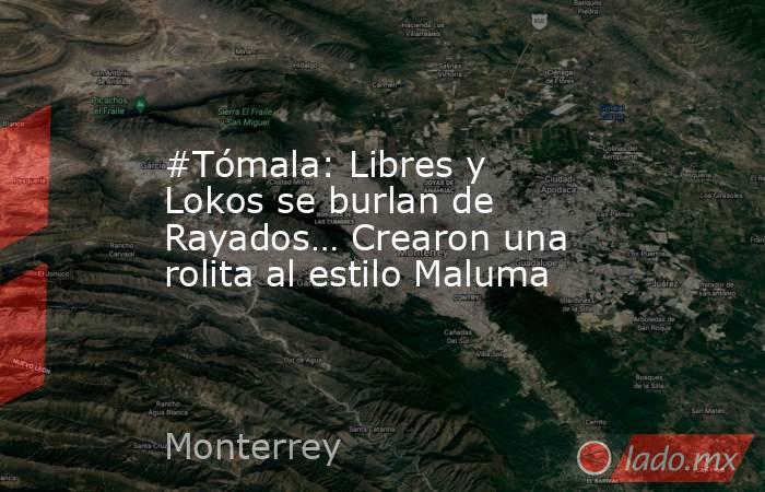 #Tómala: Libres y Lokos se burlan de Rayados… Crearon una rolita al estilo Maluma. Noticias en tiempo real