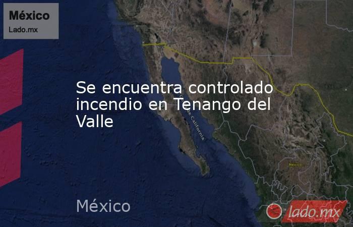 Se encuentra controlado incendio en Tenango del Valle. Noticias en tiempo real