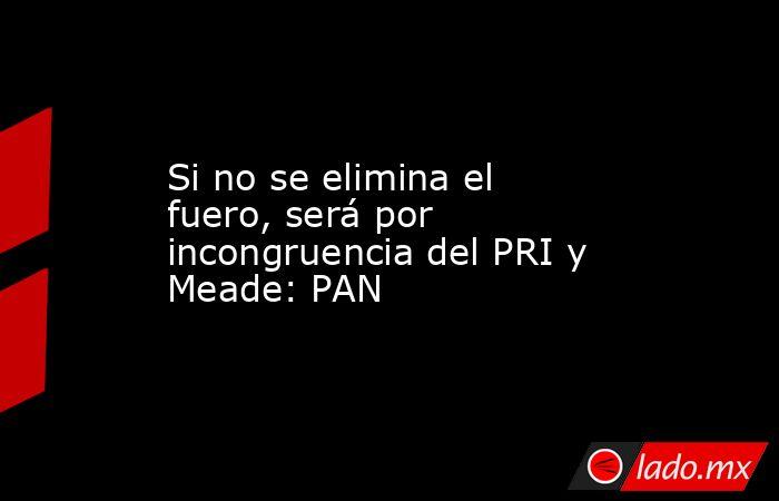 Si no se elimina el fuero, será por incongruencia del PRI y Meade: PAN . Noticias en tiempo real