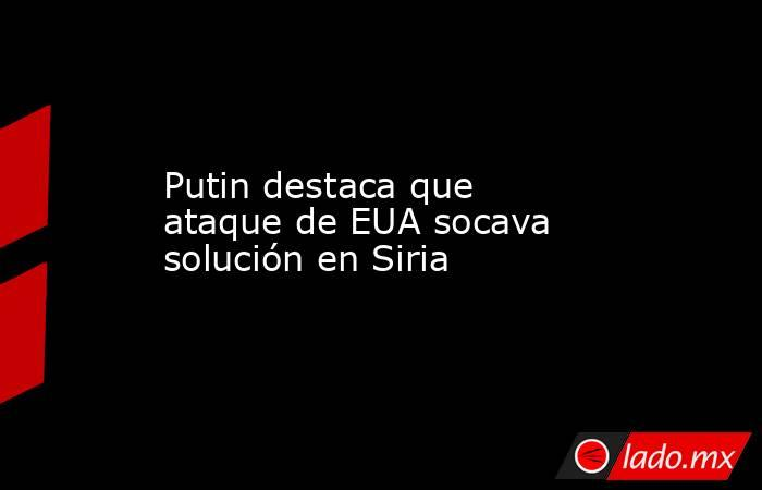 Putin destaca que ataque de EUA socava solución en Siria. Noticias en tiempo real