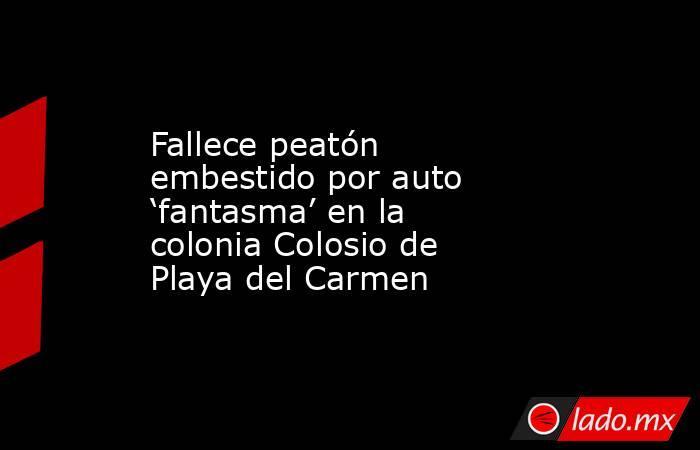 Fallece peatón embestido por auto 'fantasma' en la colonia Colosio de Playa del Carmen. Noticias en tiempo real