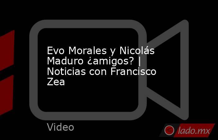 Evo Morales y Nicolás Maduro ¿amigos? | Noticias con Francisco Zea. Noticias en tiempo real