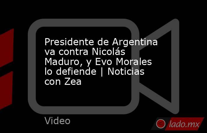 Presidente de Argentina va contra Nicolás Maduro, y Evo Morales lo defiende | Noticias con Zea. Noticias en tiempo real