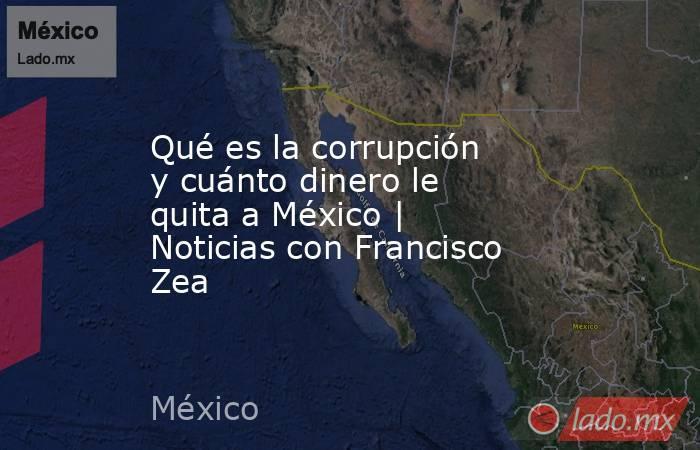 Qué es la corrupción y cuánto dinero le quita a México   Noticias con Francisco Zea. Noticias en tiempo real