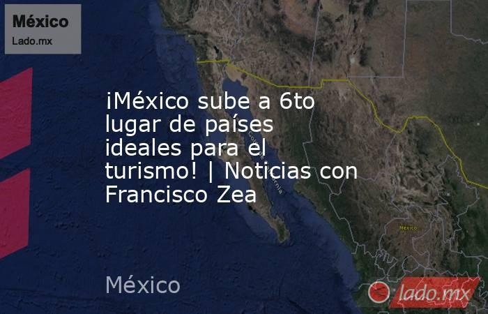 ¡México sube a 6to lugar de países ideales para el turismo! | Noticias con Francisco Zea. Noticias en tiempo real