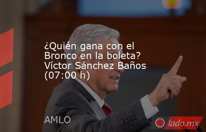 ¿Quién gana con el Bronco en la boleta? Víctor Sánchez Baños (07:00 h). Noticias en tiempo real