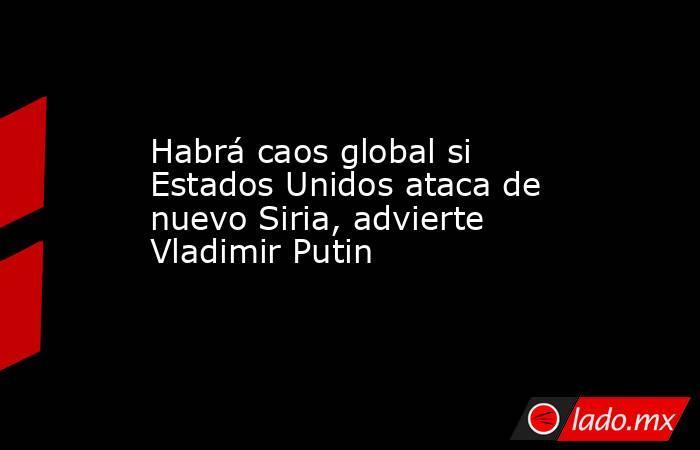 Habrá caos global si Estados Unidos ataca de nuevo Siria, advierte Vladimir Putin. Noticias en tiempo real