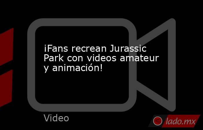 ¡Fans recrean Jurassic Park con videos amateur y animación!. Noticias en tiempo real