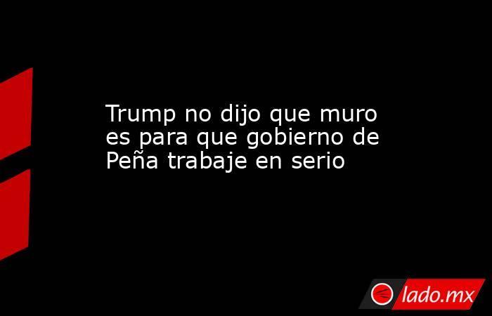 Trump no dijo que muro es para que gobierno de Peña trabaje en serio. Noticias en tiempo real
