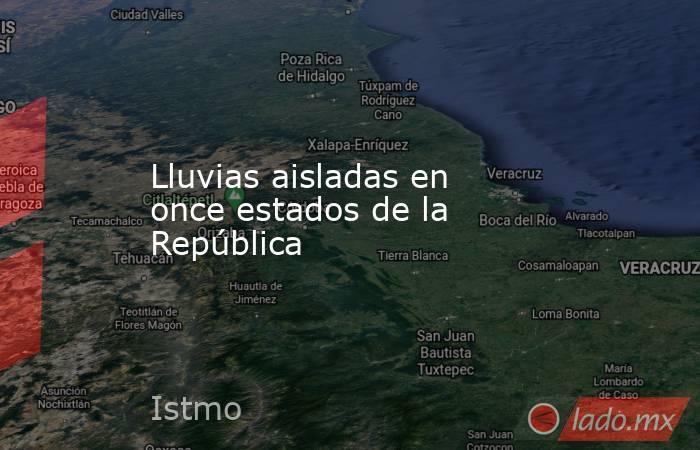 Lluvias aisladas en once estados de la República. Noticias en tiempo real