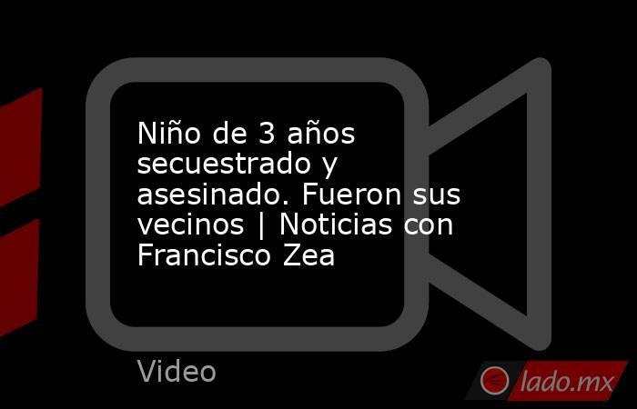 Niño de 3 años secuestrado y asesinado. Fueron sus vecinos | Noticias con Francisco Zea. Noticias en tiempo real