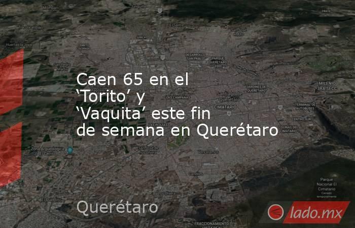 Caen 65 en el 'Torito' y 'Vaquita' este fin de semana en Querétaro. Noticias en tiempo real