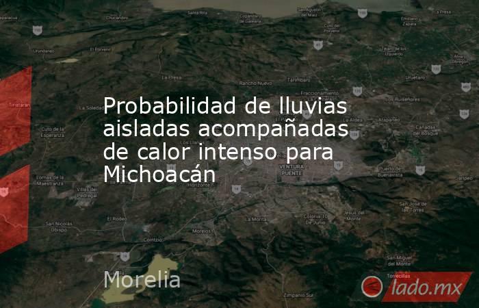 Probabilidad de lluvias aisladas acompañadas de calor intenso para Michoacán. Noticias en tiempo real