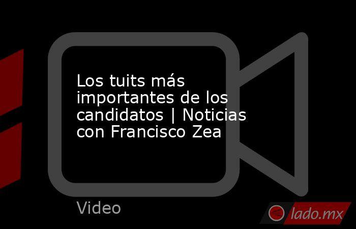 Los tuits más importantes de los candidatos | Noticias con Francisco Zea. Noticias en tiempo real
