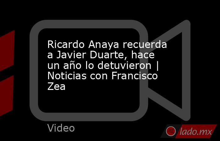 Ricardo Anaya recuerda a Javier Duarte, hace un año lo detuvieron | Noticias con Francisco Zea. Noticias en tiempo real
