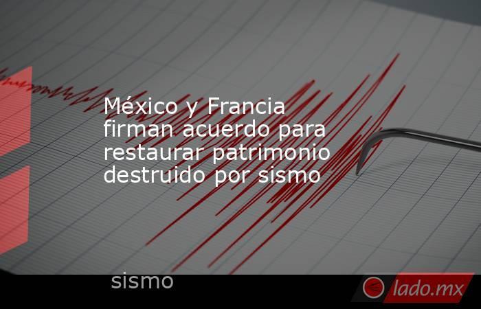 México y Francia firman acuerdo para restaurar patrimonio destruido por sismo. Noticias en tiempo real