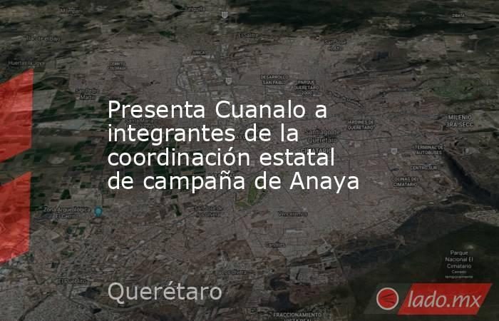 Presenta Cuanalo a integrantes de la coordinación estatal de campaña de Anaya. Noticias en tiempo real