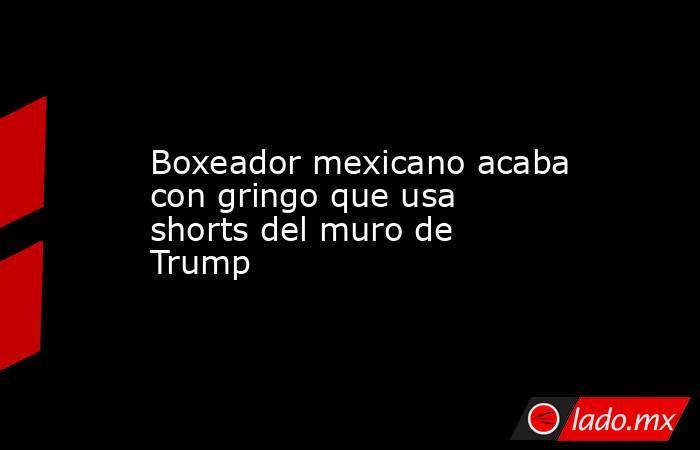 Boxeador mexicano acaba con gringo que usa shorts del muro de Trump. Noticias en tiempo real
