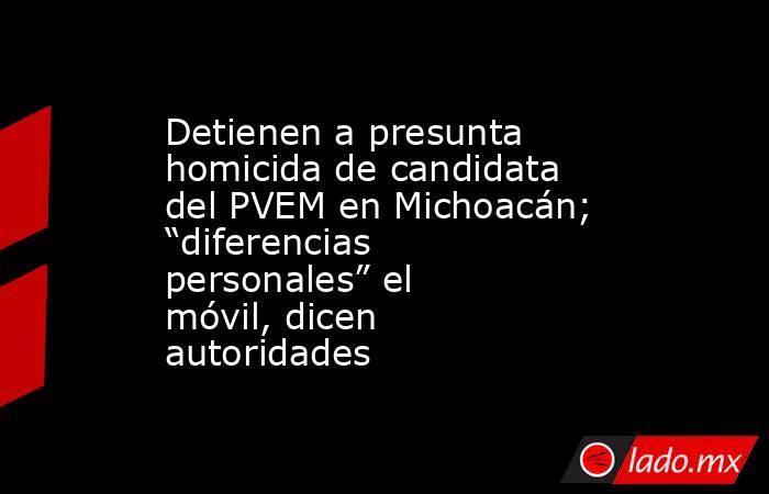 """Detienen a presunta homicida de candidata del PVEM en Michoacán; """"diferencias personales"""" el móvil, dicen autoridades. Noticias en tiempo real"""