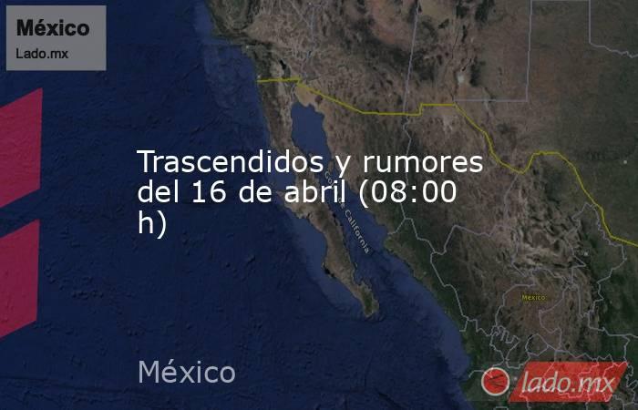 Trascendidos y rumores del 16 de abril (08:00 h). Noticias en tiempo real