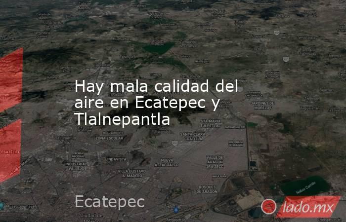 Hay mala calidad del aire en Ecatepec y Tlalnepantla. Noticias en tiempo real