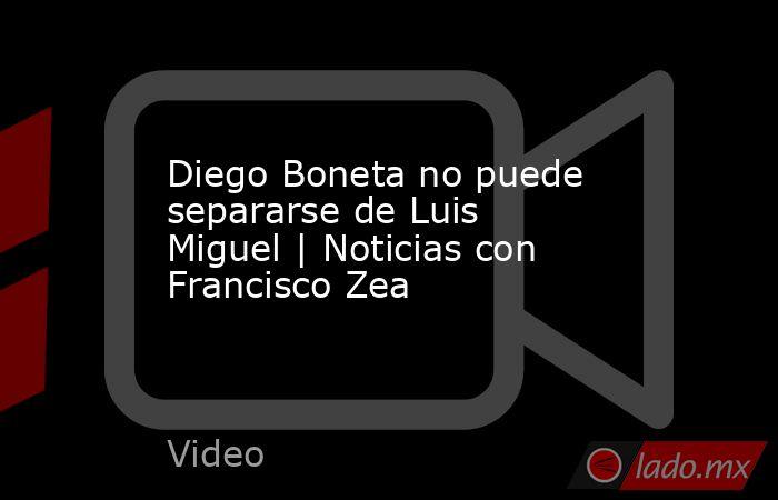 Diego Boneta no puede separarse de Luis Miguel | Noticias con Francisco Zea. Noticias en tiempo real