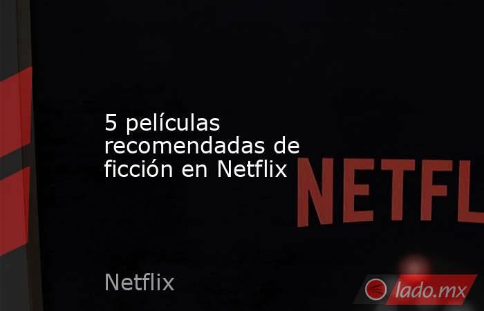 5 películas recomendadas de ficción en Netflix. Noticias en tiempo real