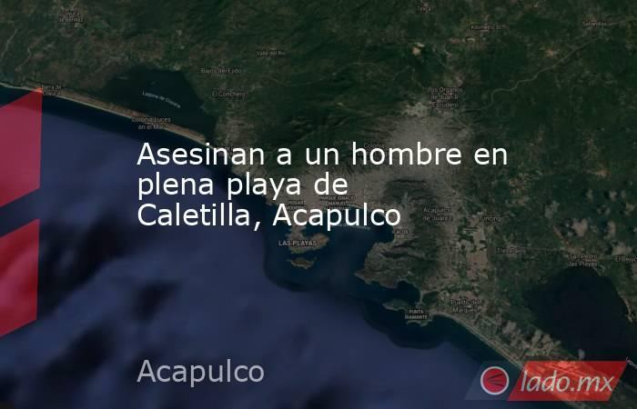 Asesinan a un hombre en plena playa de Caletilla, Acapulco. Noticias en tiempo real