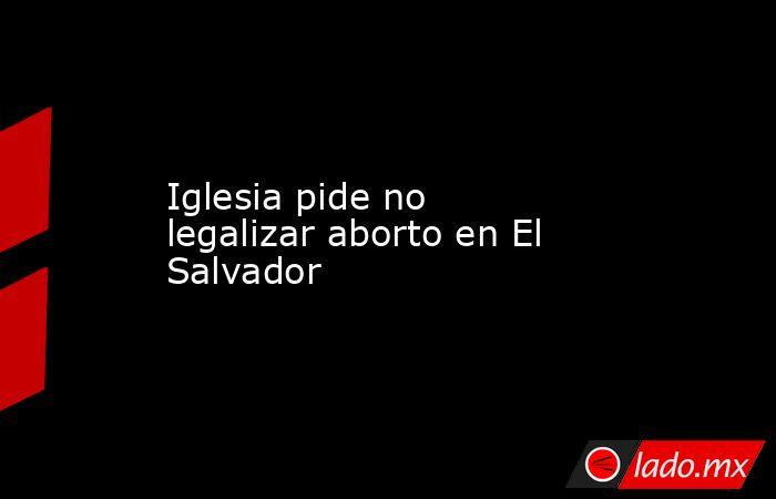 Iglesia pide no legalizar aborto en El Salvador. Noticias en tiempo real