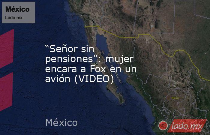 """""""Señor sin pensiones"""": mujer encara a Fox en un avión (VIDEO). Noticias en tiempo real"""