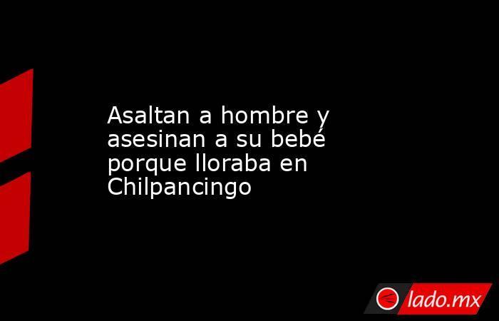 Asaltan a hombre y asesinan a su bebé porque lloraba en Chilpancingo. Noticias en tiempo real