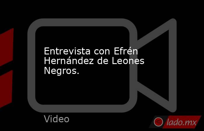 Entrevista con Efrén Hernández de Leones Negros.. Noticias en tiempo real