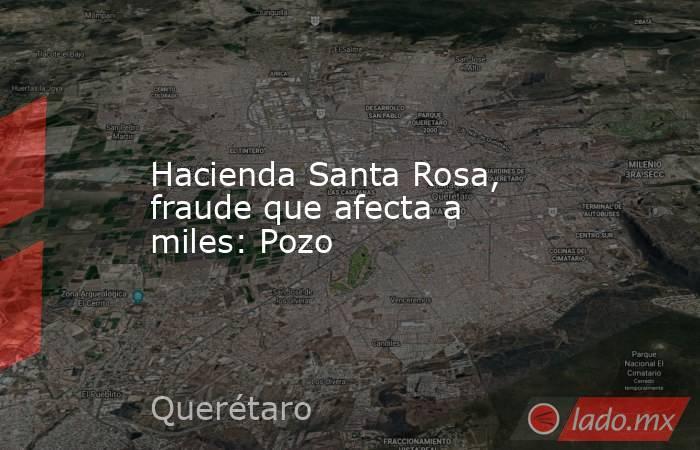 Hacienda Santa Rosa, fraude que afecta a miles: Pozo. Noticias en tiempo real