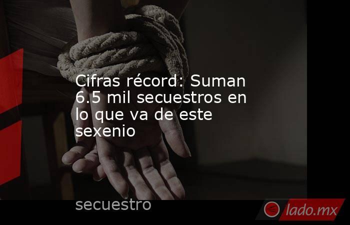 Cifras récord: Suman 6.5 mil secuestros en lo que va de este sexenio. Noticias en tiempo real