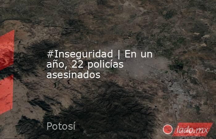 #Inseguridad |En un año, 22 policías asesinados. Noticias en tiempo real