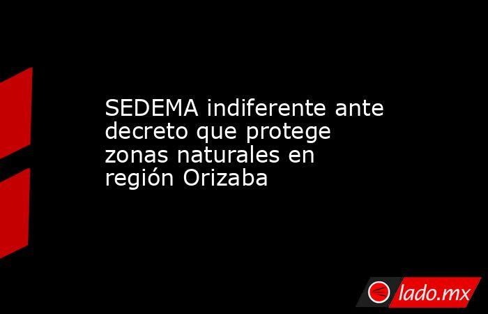 SEDEMA indiferente ante decreto que protege zonas naturales en región Orizaba. Noticias en tiempo real