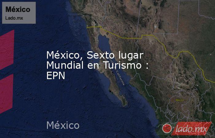 México, Sexto lugar Mundial en Turismo : EPN. Noticias en tiempo real