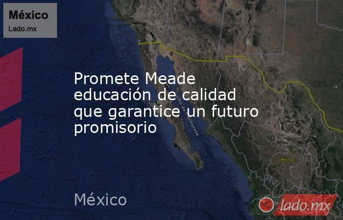 Promete Meade educación de calidad que garantice un futuro promisorio. Noticias en tiempo real