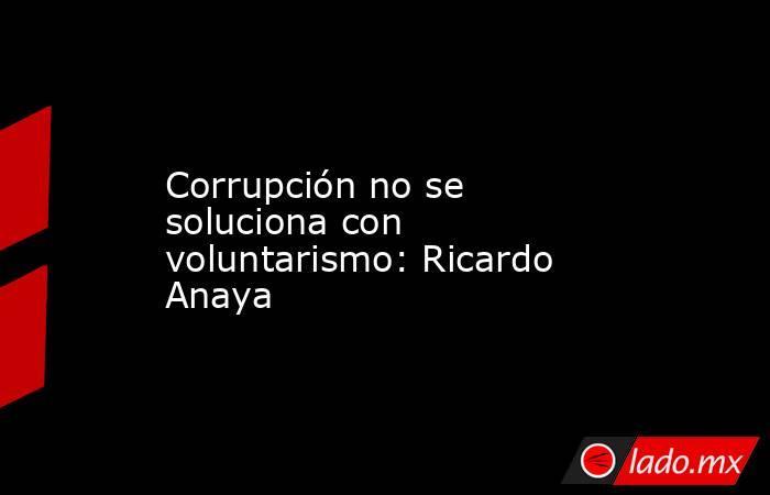 Corrupción no se soluciona con voluntarismo: Ricardo Anaya. Noticias en tiempo real