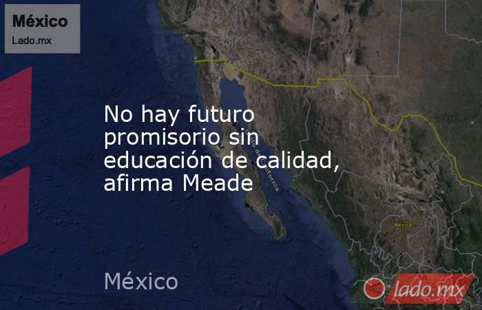 No hay futuro promisorio sin educación de calidad, afirma Meade. Noticias en tiempo real