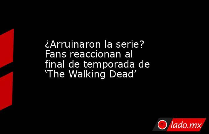 ¿Arruinaron la serie? Fans reaccionan al final de temporada de 'The Walking Dead'. Noticias en tiempo real