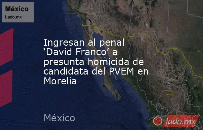 Ingresan al penal 'David Franco' a presunta homicida de candidata del PVEM en Morelia. Noticias en tiempo real