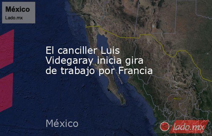 El canciller Luis Videgaray inicia gira de trabajo por Francia. Noticias en tiempo real