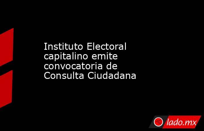 Instituto Electoral capitalino emite convocatoria de Consulta Ciudadana. Noticias en tiempo real