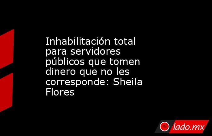 Inhabilitación total para servidores públicos que tomen dinero que no les corresponde: Sheila Flores. Noticias en tiempo real